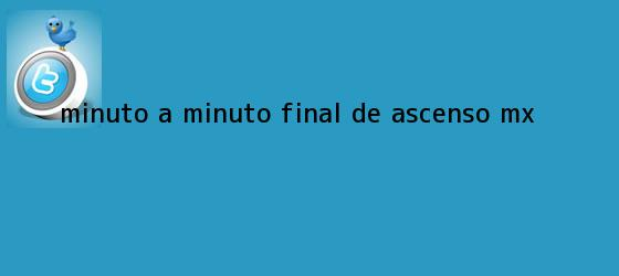 trinos de Minuto a minuto Final de <b>Ascenso Mx</b>