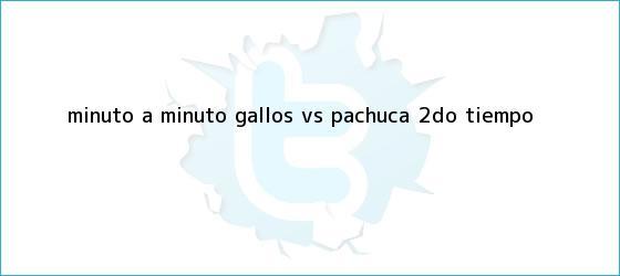 trinos de MINUTO A MINUTO: Gallos <b>vs</b>. <b>Pachuca</b> (2do. tiempo)