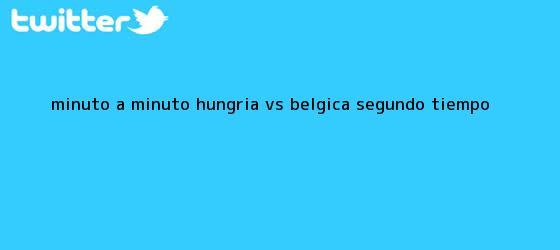 trinos de MINUTO A MINUTO: <b>Hungría vs Bélgica</b> (Segundo tiempo)