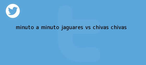 trinos de MINUTO A MINUTO: <b>Jaguares vs</b>. <b>Chivas</b> (@Chivas)