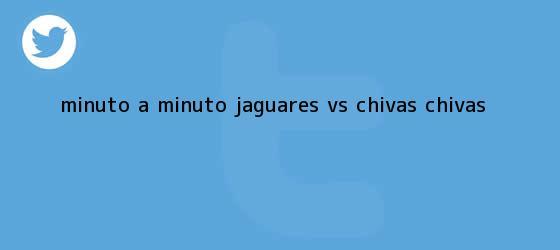 trinos de MINUTO A MINUTO: Jaguares <b>vs</b>. <b>Chivas</b> (@<b>Chivas</b>)