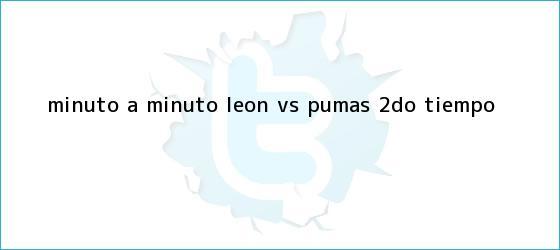 trinos de MINUTO A MINUTO: <b>León vs</b>. <b>Pumas</b> (2do. tiempo)