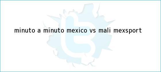 trinos de MINUTO A MINUTO: <b>México</b> vs. Mali (Mexsport)