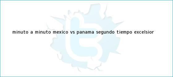 trinos de MINUTO A MINUTO: <b>México vs Panamá</b> (Segundo tiempo)|<b> Excelsior