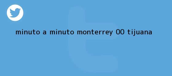 trinos de MINUTO A MINUTO: <b>Monterrey</b> 0-0 <b>Tijuana</b>