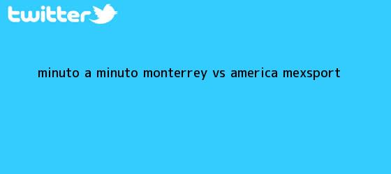 trinos de MINUTO A MINUTO: <b>Monterrey vs</b>. <b>América</b> (Mexsport)