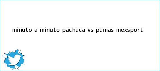 trinos de MINUTO A MINUTO: <b>Pachuca vs</b>. <b>Pumas</b> (Mexsport)