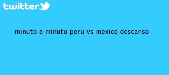 trinos de MINUTO A MINUTO: <b>Perú vs México</b> (Descanso)