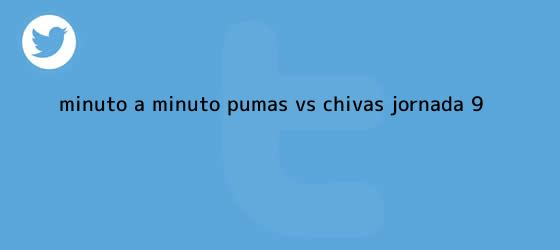 trinos de Minuto a minuto: <b>Pumas vs Chivas</b> (Jornada 9)