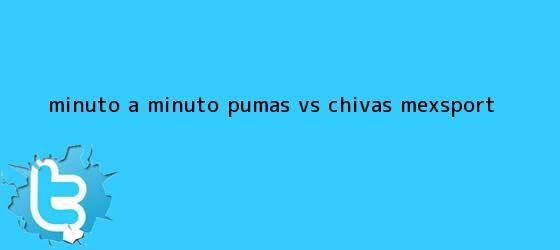 trinos de MINUTO A MINUTO: <b>Pumas vs</b>. <b>Chivas</b> (Mexsport)
