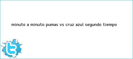trinos de MINUTO A MINUTO: <b>Pumas vs Cruz Azul</b> (Segundo tiempo)