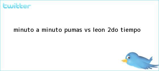 trinos de MINUTO A MINUTO: <b>Pumas vs</b>. <b>León</b> (2do. tiempo)