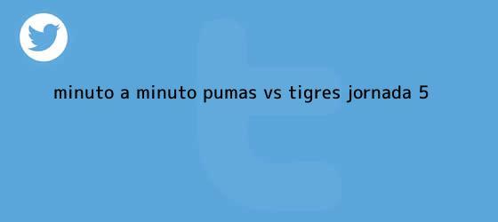 trinos de Minuto a minuto: <b>Pumas vs Tigres</b> (Jornada 5)