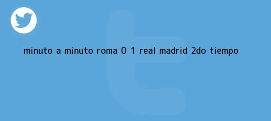 trinos de MINUTO A MINUTO: Roma 0 - 1 <b>Real Madrid</b> (2do. Tiempo)