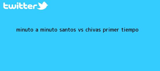 trinos de MINUTO A MINUTO: <b>Santos vs Chivas</b> (Primer tiempo)