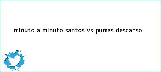 trinos de Minuto a Minuto: <b>Santos vs. Pumas</b> (Descanso)