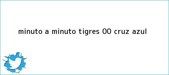 trinos de MINUTO A MINUTO: <b>Tigres</b> 0-0 <b>Cruz Azul</b>