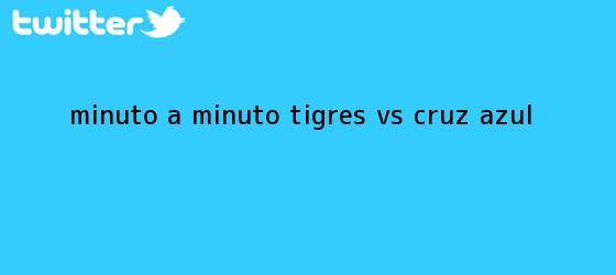 trinos de MINUTO A MINUTO: <b>Tigres vs</b>. <b>Cruz Azul</b>
