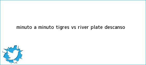 trinos de MINUTO A MINUTO: <b>Tigres vs River</b> Plate (Descanso)