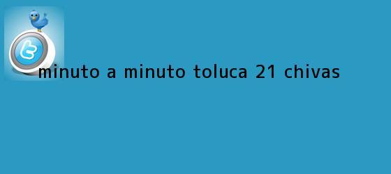 trinos de MINUTO A MINUTO: <b>Toluca</b> 2-1 <b>Chivas</b>