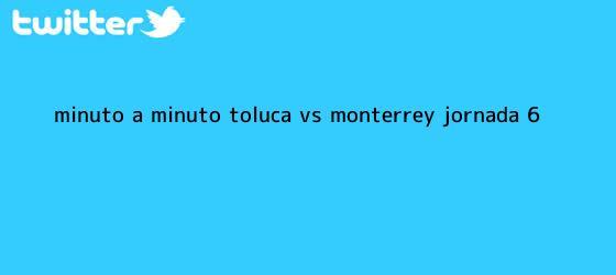 trinos de Minuto a minuto: <b>Toluca vs Monterrey</b> (Jornada 6)