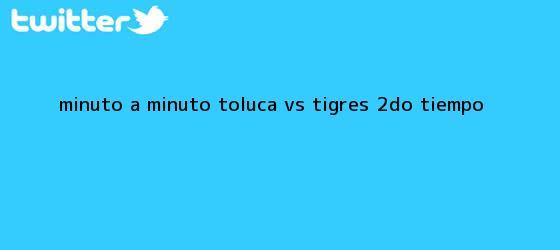 trinos de MINUTO A MINUTO: <b>Toluca vs</b>. <b>Tigres</b> (2do. tiempo)