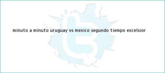 trinos de MINUTO A MINUTO: <b>Uruguay vs México</b> (Segundo tiempo) | Excelsior