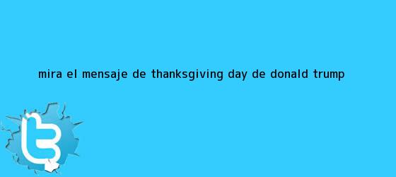 trinos de Mira el mensaje de <b>Thanksgiving</b> Day de Donald Trump