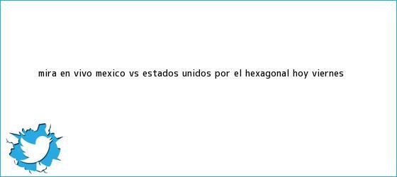 trinos de Mira en vivo <b>México vs Estados Unidos</b>, por el Hexagonal hoy viernes