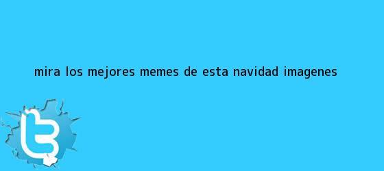 trinos de Mira los mejores memes de esta <b>Navidad</b> | <b>IMÁGENES</b>