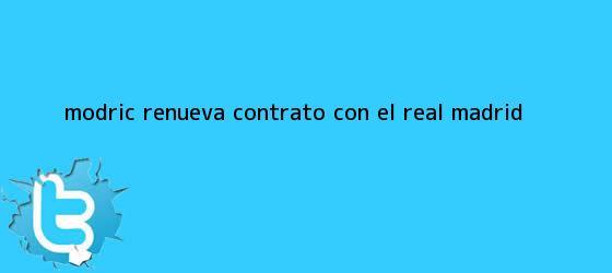 trinos de Modric renueva contrato con el <b>Real Madrid</b>