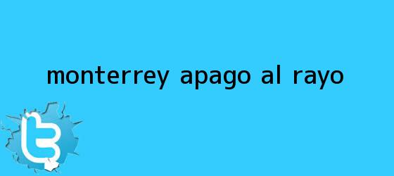 trinos de <b>Monterrey</b> apagó al Rayo