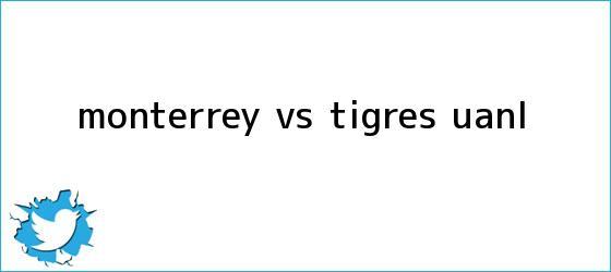 trinos de <b>Monterrey vs Tigres</b> UANL