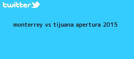 trinos de <b>Monterrey vs Tijuana</b>; Apertura 2015