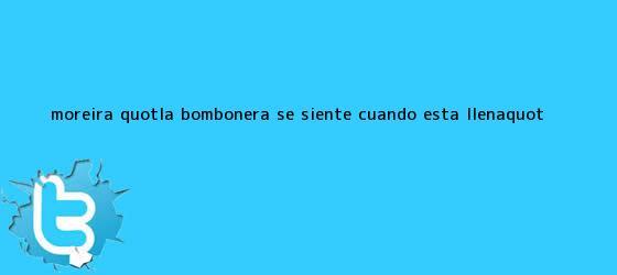 """trinos de Moreira: """"La Bombonera se siente cuando está llena"""""""