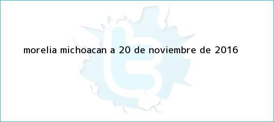 trinos de Morelia, Michoacán a <b>20 de noviembre</b> de 2016