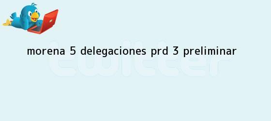 trinos de <b>Morena</b>, 5 delegaciones; PRD, 3: preliminar