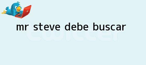 trinos de ?<b>Mr</b>. <b>Steve</b> debe buscar...