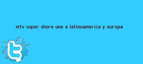 trinos de MTV <b>Super Shore</b> une a Latinoamérica y Europa