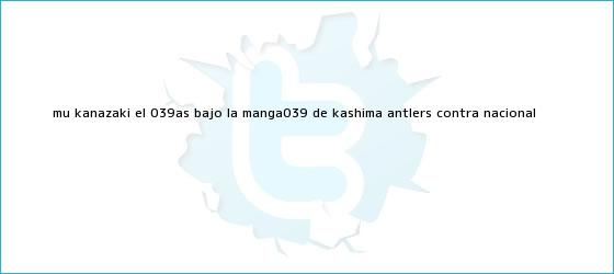 trinos de Mu Kanazaki, el &#039;as bajo la manga&#039; de <b>Kashima Antlers</b> contra Nacional
