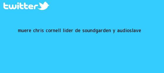 trinos de Muere <b>Chris Cornell</b>, líder de Soundgarden y Audioslave