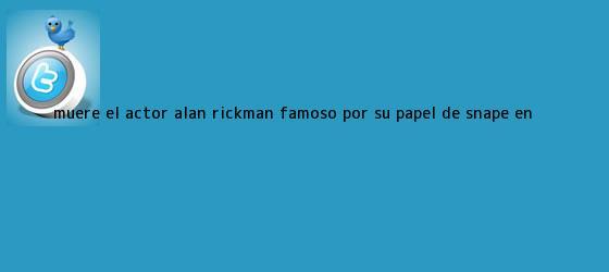 trinos de Muere el actor <b>Alan Rickman</b>, famoso por su papel de Snape en <b>...</b>