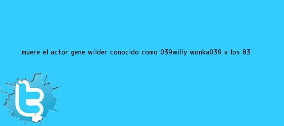 trinos de Muere el actor <b>Gene Wilder</b>, conocido como &#039;Willy Wonka&#039;, a los 83 ...
