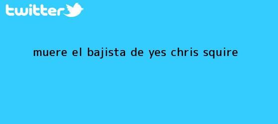 trinos de Muere el bajista de Yes, <b>Chris Squire</b>