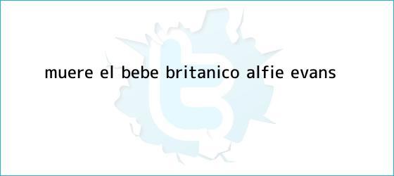 trinos de Muere el bebé británico <b>Alfie Evans</b>