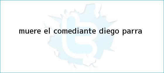 trinos de Muere el comediante <b>Diego Parra</b>