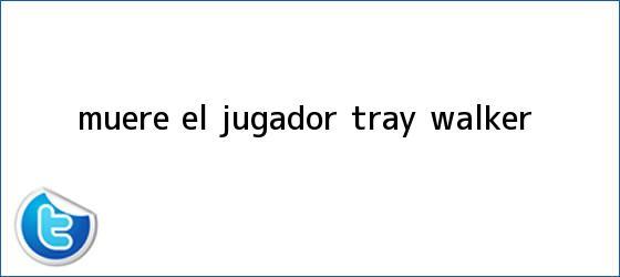 trinos de Muere el jugador <b>Tray Walker</b>