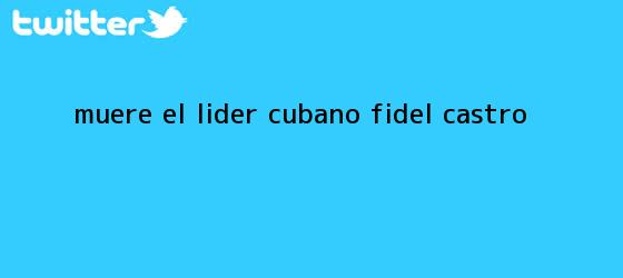 trinos de Muere el líder cubano <b>Fidel Castro</b>