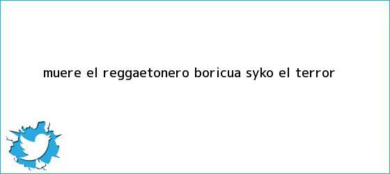 trinos de Muere el reggaetonero boricua <b>Syko ?El Terror</b>?