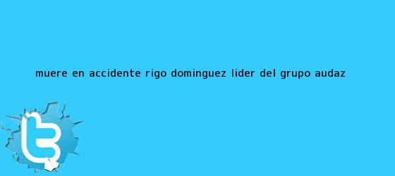 trinos de Muere en accidente <b>Rigo Domínguez</b>, líder del grupo Audaz